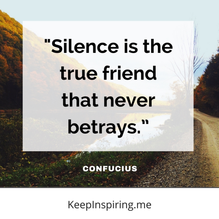 """""""Silence is the true friend that never betrays."""" -Confucius"""