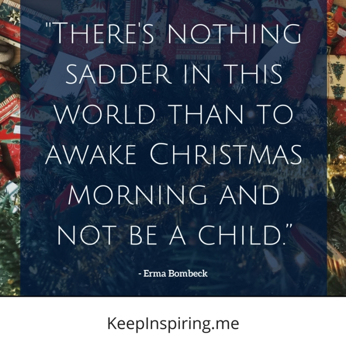 "Erma Bombeck quote ""There's nothing sadder in this world than to awake Christmas morning and not be a child"""
