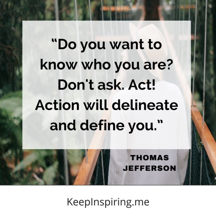 """Do you want to know who you are? Don't ask. Act! Action will delineate and define you."" -Thomas Jefferson"