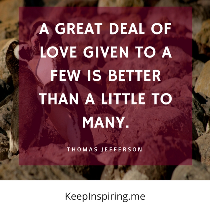 """A great deal of love given to a few is better than a little to many."" -Thomas Jefferson"
