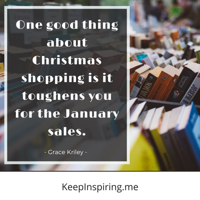 """One good thing about Christmas shopping is it toughens you for the January sales."" -Grace Kriley"
