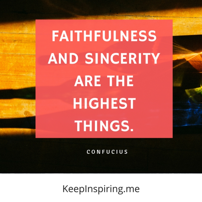 """Faithfulness and sincerity are the highest things."" -Confucius"