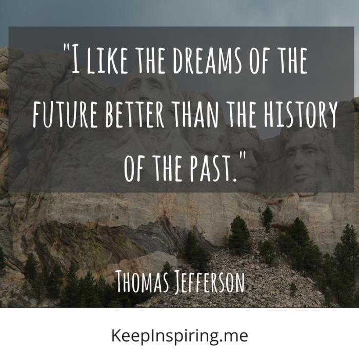 """I like the dreams of the future better than the history of the past."" -Thomas Jefferson"