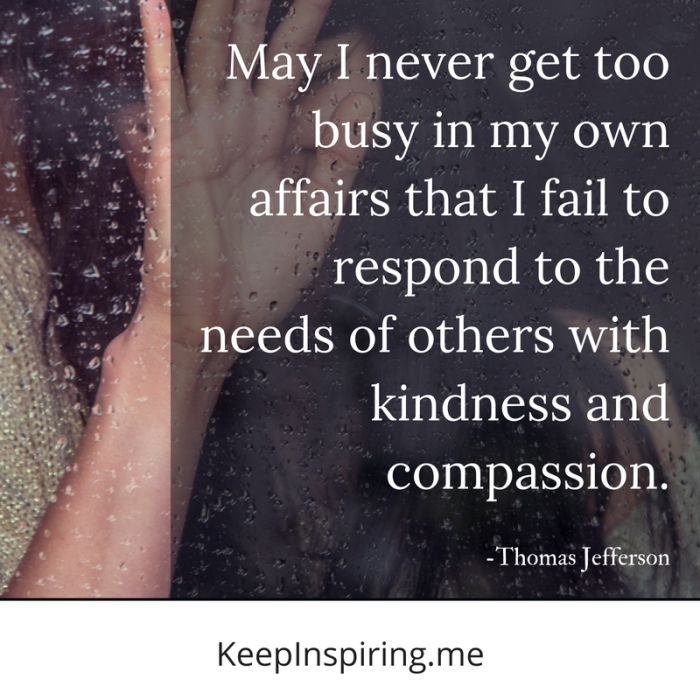 """May I never get too busy in my own affairs that I fail to respond to the needs of others with kindness and compassion."" -Thomas Jefferson"