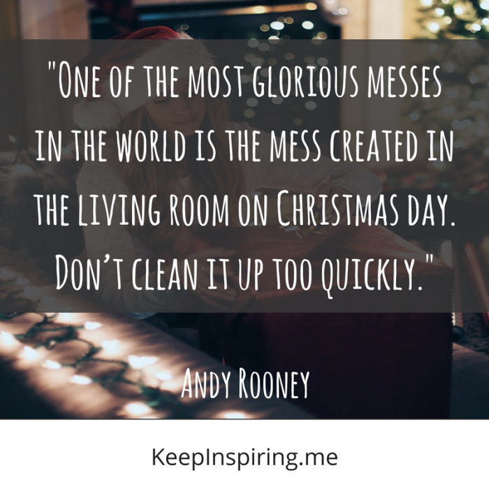 """One of the most glorious messes in the world is the mess created in the living room on Christmas day. Don't clean it up too quickly."" -Andy Rooney"