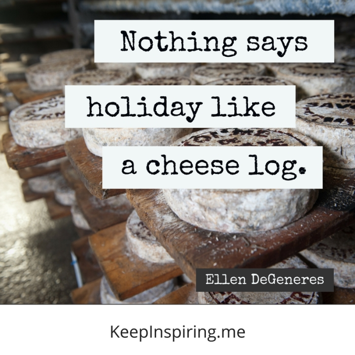 "Ellen Degeneres quote ""Nothing says holiday like a cheese log"""