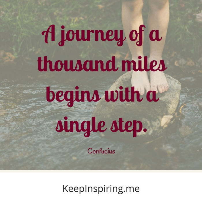 """A journey of a thousand miles begins with a single step."" -Confucius"