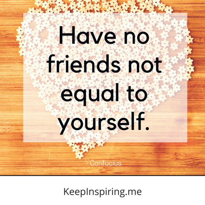 """Have no friends not equal to yourself."" -Confucius"
