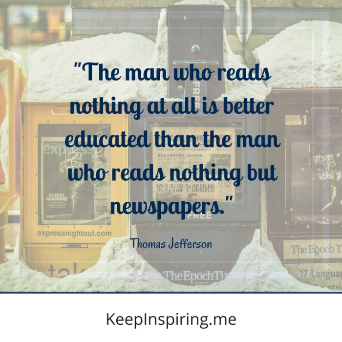 """The man who reads nothing at all is better educated than the man who reads nothing but newspapers."" -Thomas Jefferson"