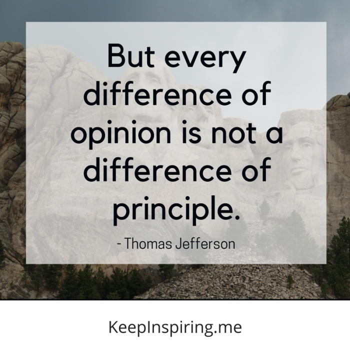 """But every difference of opinion is not a difference of principle."" -Thomas Jefferson"