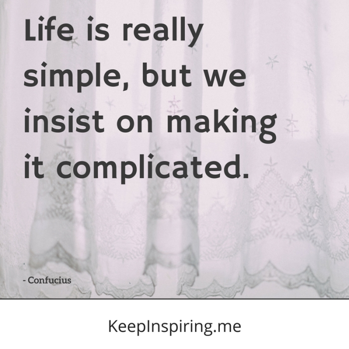 """Life is really simple, but we insist on making it complicated."" -Confucius"
