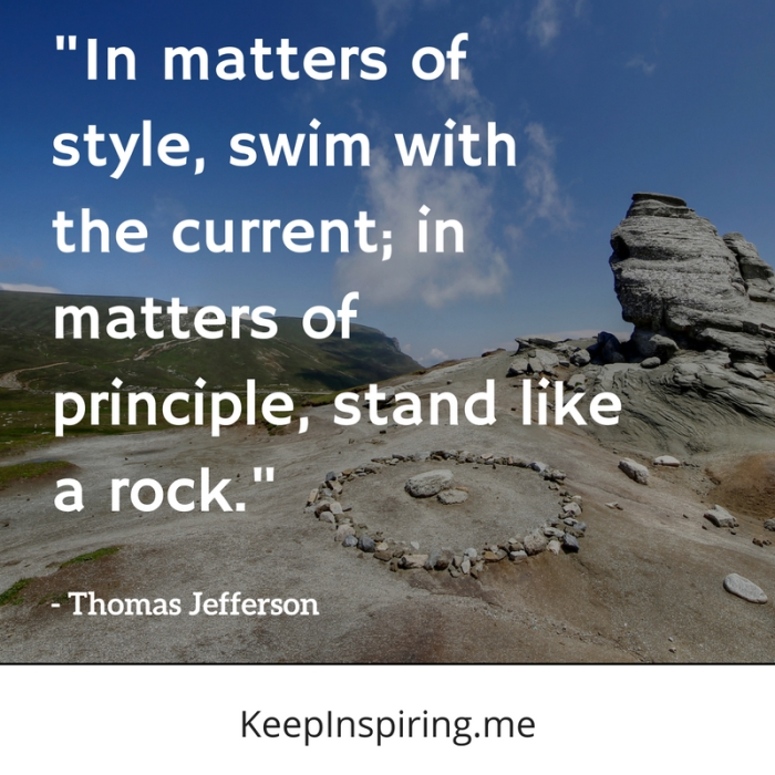 """In matters of style, swim with the current; in matters of principle, stand like a rock."" -Thomas Jefferson"