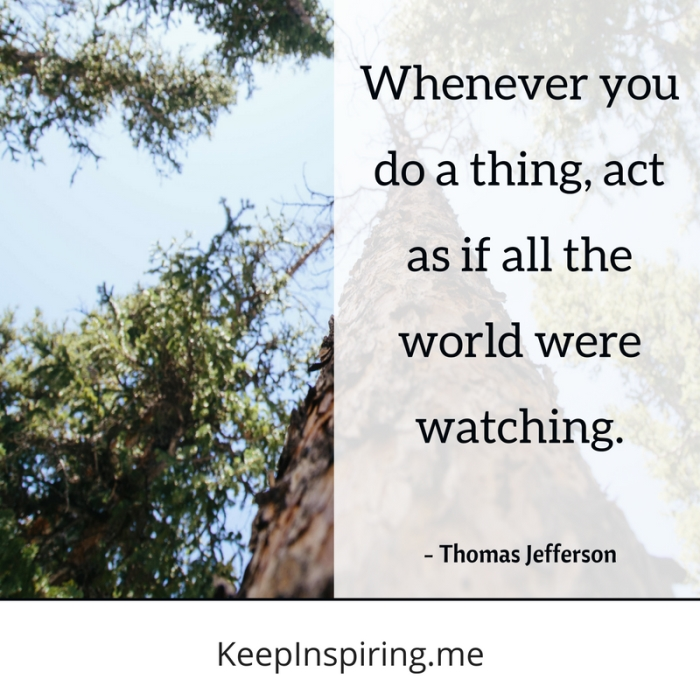 """Whenever you do a thing, act as if all the world were watching."" -Thomas Jefferson"