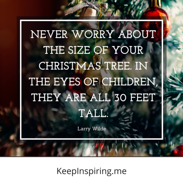 "Larry Wilde Christmas Tree quote ""Never worry about the size of your Christmas tree. In the eyes of children, they are all 30 feet tall"""