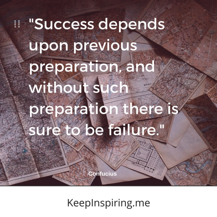 """""""Success depends upon previous preparation, and without such preparation there is sure to be failure."""" -Confucius"""