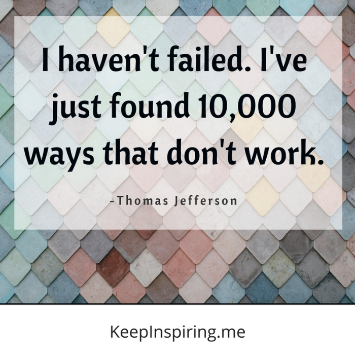 """""""I haven't failed. I've just found 10,000 ways that don't work."""" -Thomas Jefferson"""