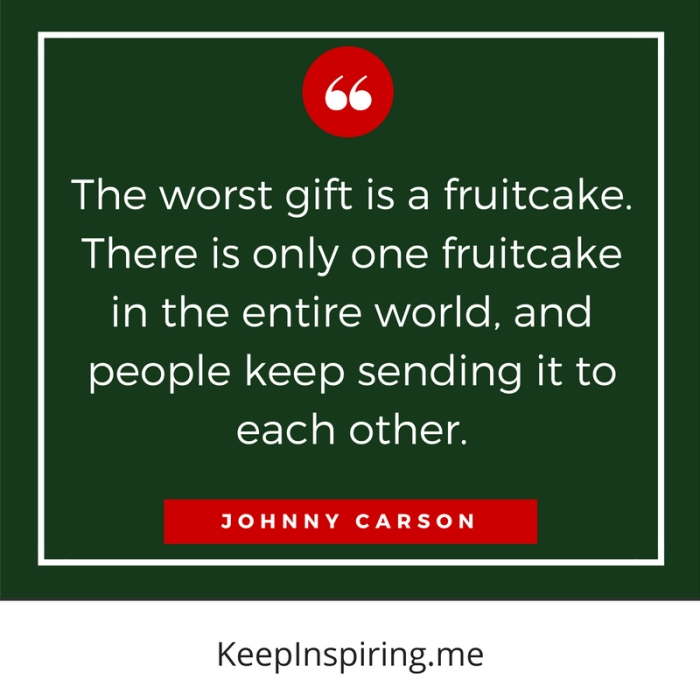 """The worst gift is a fruitcake. There is only one fruitcake in the entire world, and people keep sending it to each other."" -Johnny Carson"