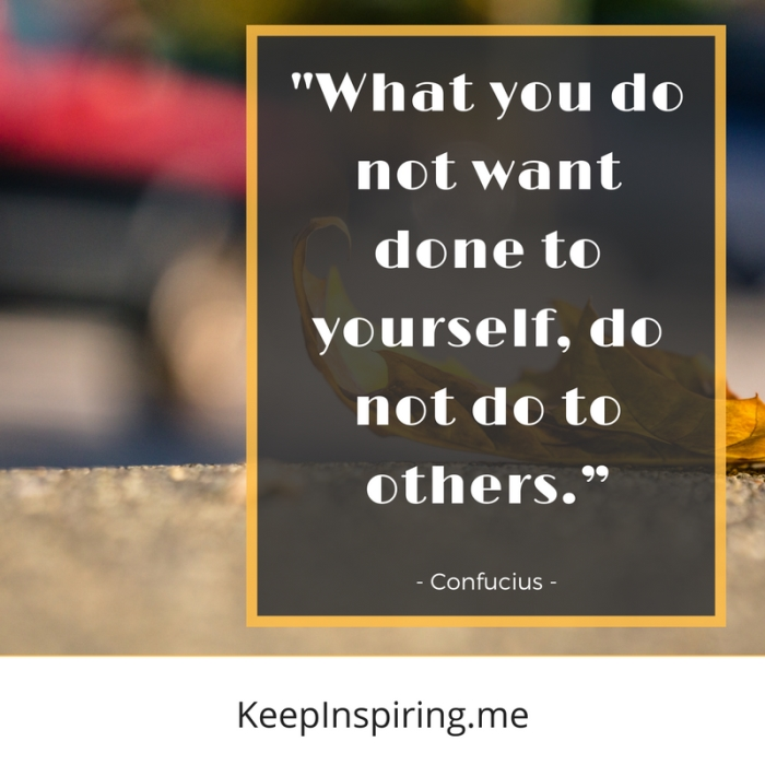 """What you do not want done to yourself, do not do to others."" -Confucius"