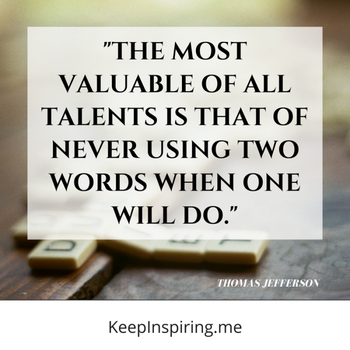 """The most valuable of all talents is that of never using two words when one will do."" -Thomas Jefferson"