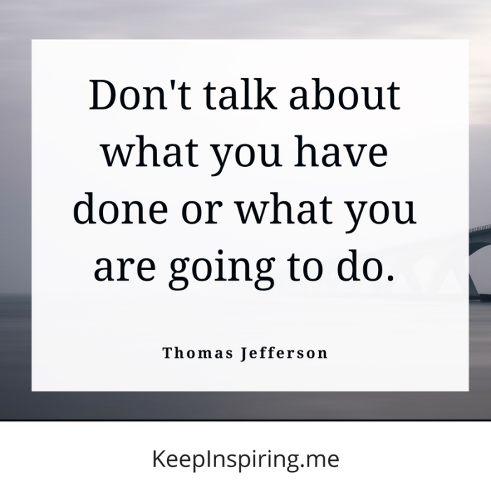 """Don't talk about what you have done or what you are going to do."" -Thomas Jefferson"