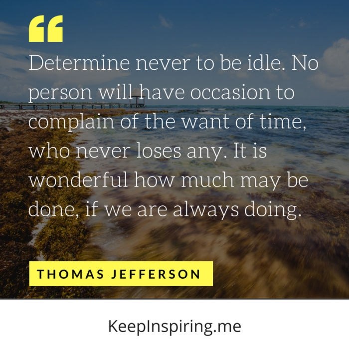 """Determine never to be idle. No person will have occasion to complain of the want of time, who never loses any. It is wonderful how much may be done, if we are always doing."" -Thomas Jefferson"