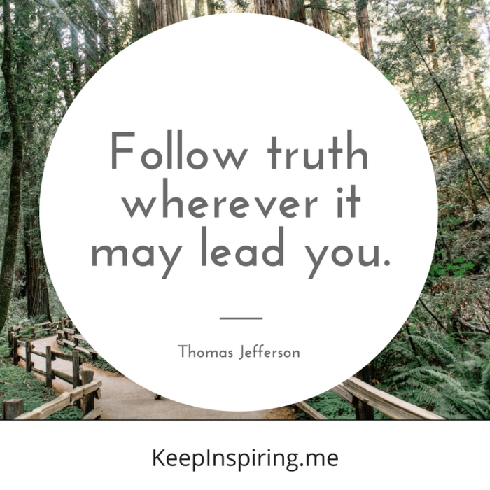 """Follow truth wherever it may lead you."" -Thomas Jefferson"