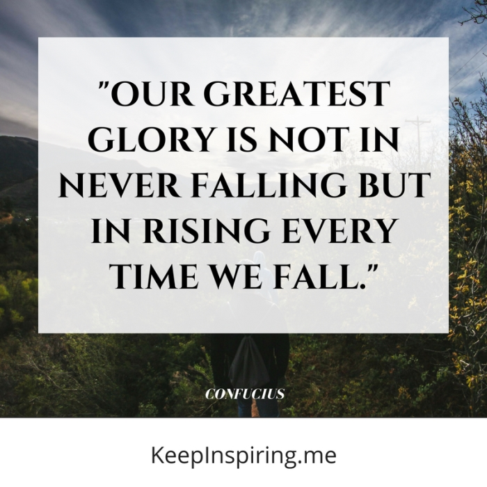 """""""Our greatest glory is not in never falling but in rising every time we fall."""" -Confucius"""
