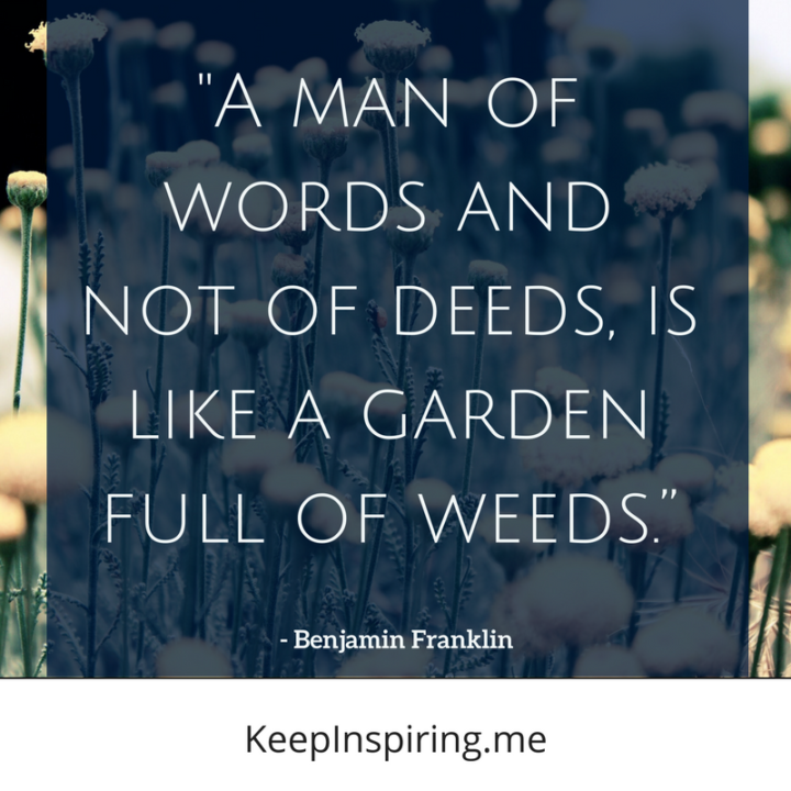 """A man of words and not of deeds, is like a garden full of weeds."""