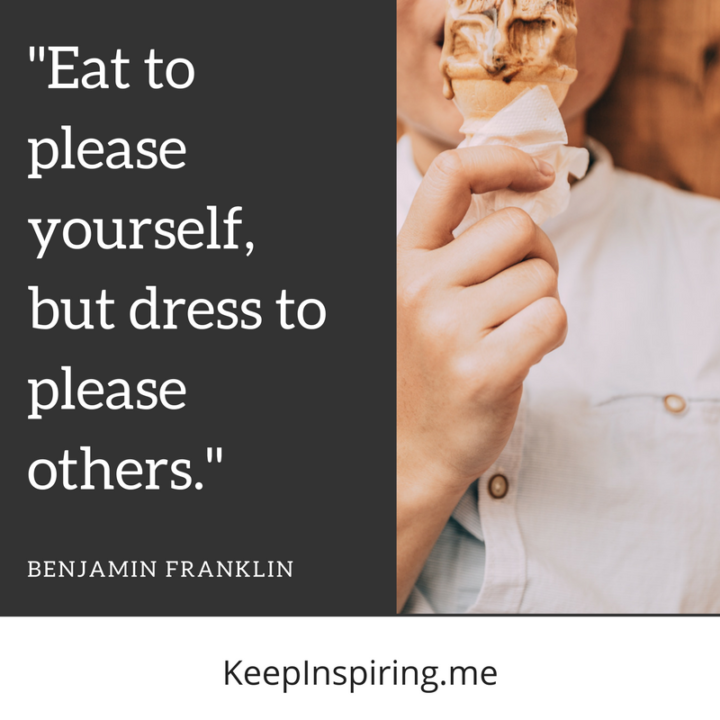 """""""Eat to please yourself, but dress to please others."""""""