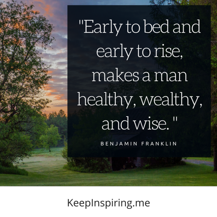 """Early to bed and early to rise, makes a man healthy, wealthy, and wise. """