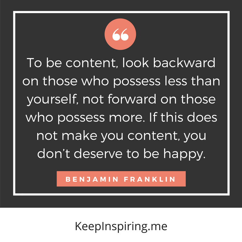 """To be content, look backward on those who possess less than yourself, not forward on those who possess more. If this does not make you content, you don't deserve to be happy."""