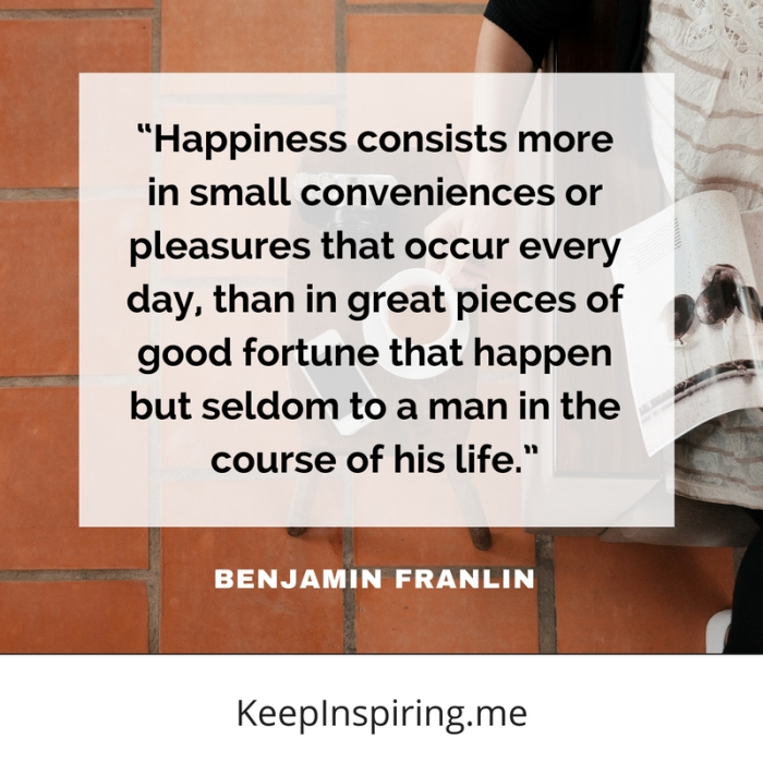 """Happiness consists more in small conveniences or pleasures that occur every day, than in great pieces of good fortune that happen but seldom to a man in the course of his life."""