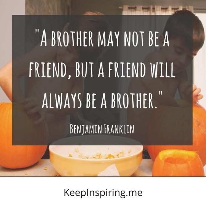 """""""A brother may not be a friend, but a friend will always be a brother."""""""