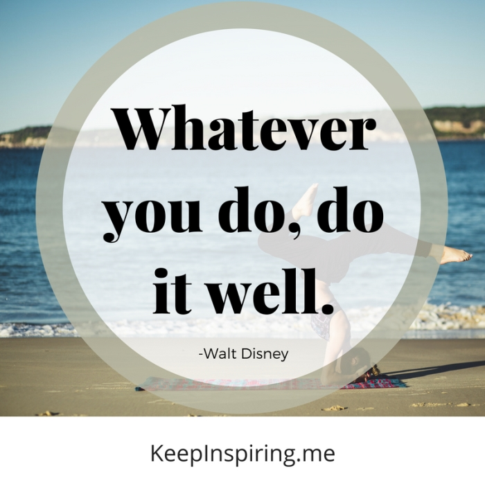 """Whatever you do, do it well."" -Walt Disney"