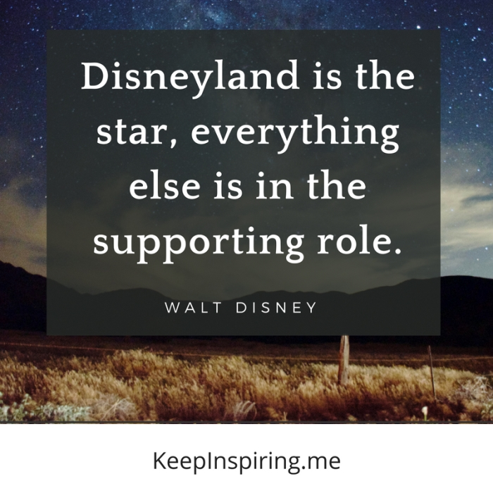 """Disneyland is the star, everything else is in the supporting role."" -Walt Disney"
