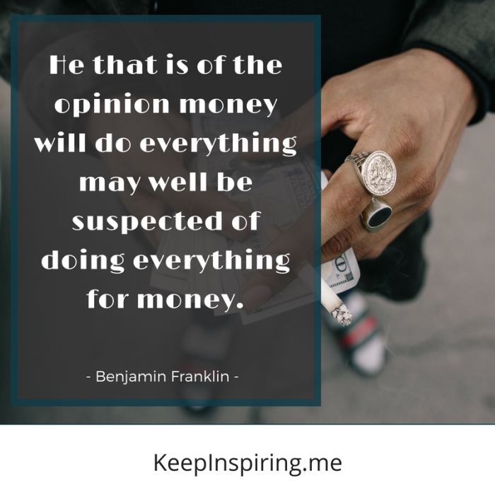 """""""He that is of the opinion money will do everything may well be suspected of doing everything for money."""""""