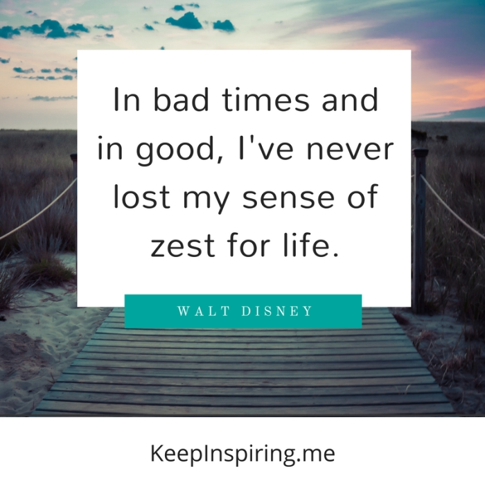 """In bad times and in good, I've never lost my sense of zest for life."" -Walt Disney"