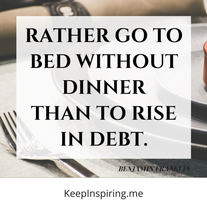 """""""Rather go to bed without dinner than to rise in debt."""""""