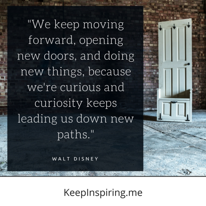 """We keep moving forward, opening new doors, and doing new things, because we're curious and curiosity keeps leading us down new paths."" -Walt Disney"