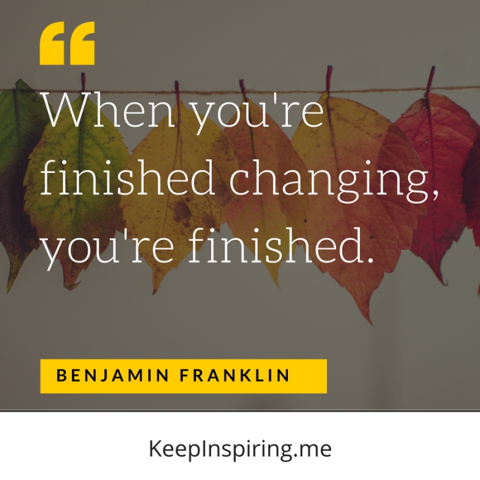 """When you're finished changing, you're finished."""