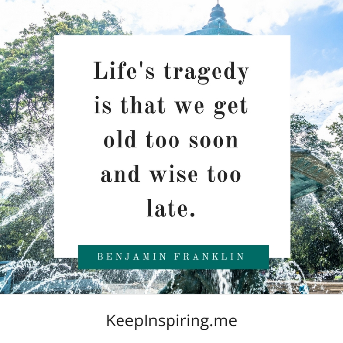 """Life's tragedy is that we get old too soon and wise too late."""