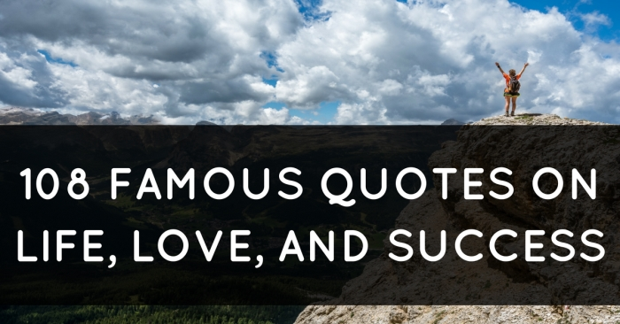 Famous Quotes 108 Famous Quotes on Life, Love, and Success Famous Quotes