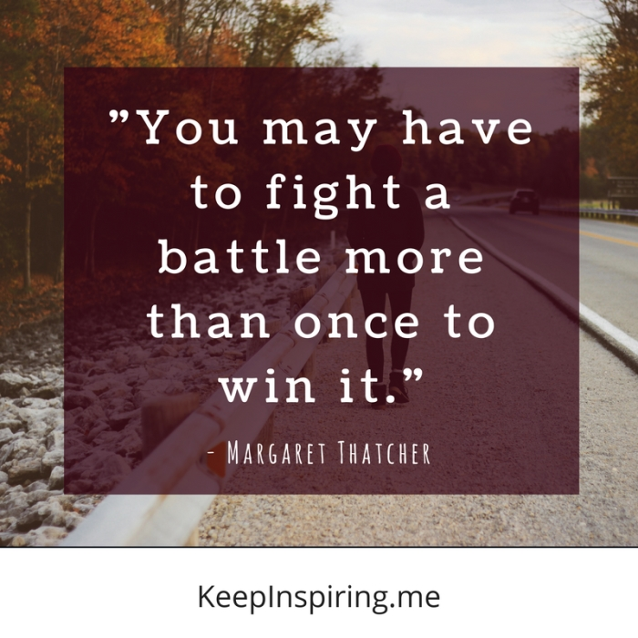 """""""You may have to fight a battle more than once to win it."""" -Margaret Thatcher"""
