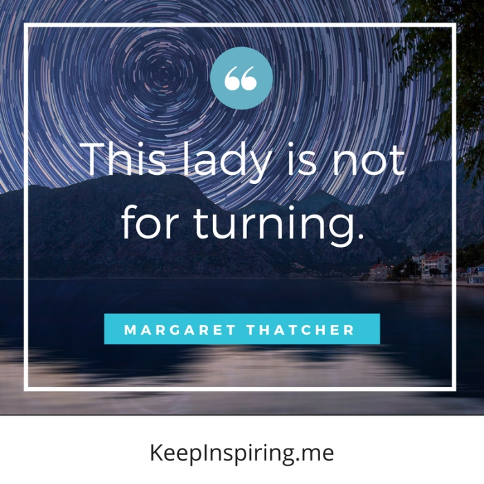 """""""This lady is not for turning."""" -Margaret Thatcher"""