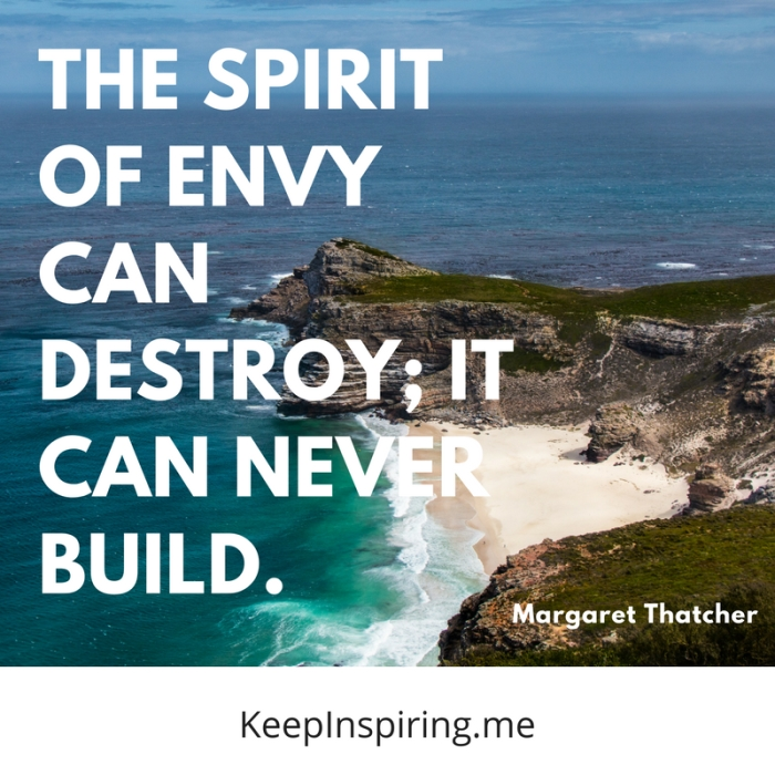 """""""The spirit of envy can destroy; it can never build."""" -Margaret Thatcher"""