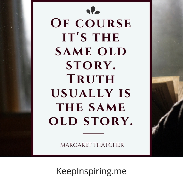 """""""Of course it's the same old story. Truth usually is the same old story."""" -Margaret Thatcher"""