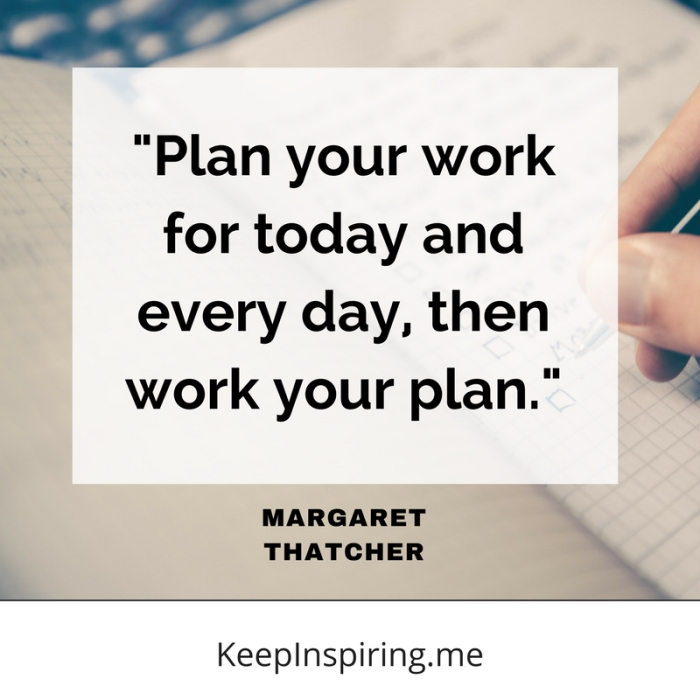"""""""Plan your work for today and every day, then work your plan."""" -Margaret Thatcher"""