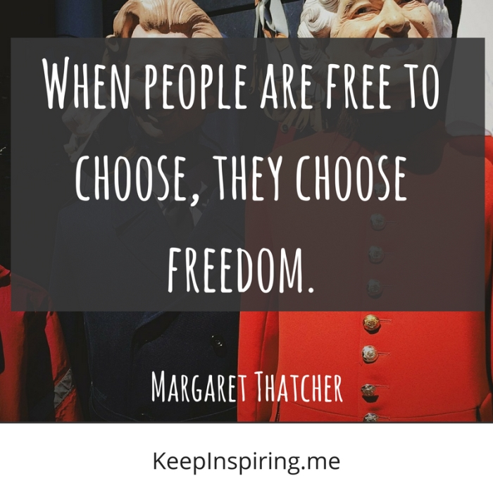 """""""When people are free to choose, they choose freedom."""" -Margaret Thatcher"""