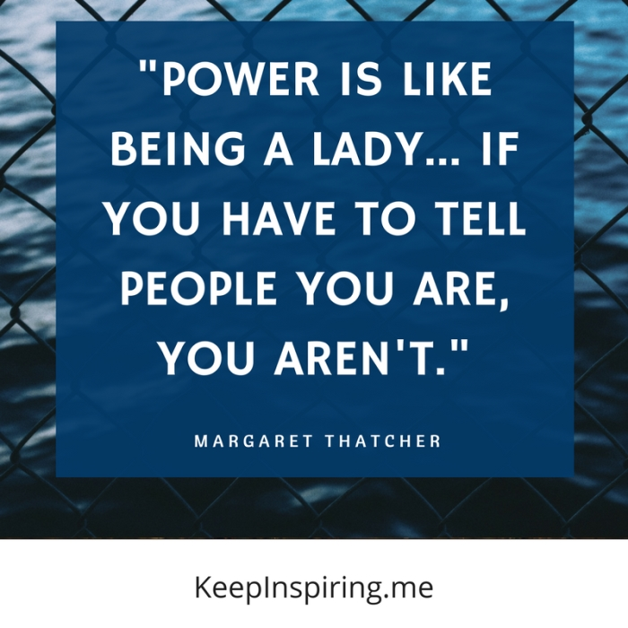 """Power is like being a lady... if you have to tell people you are, you aren't."" -Margaret Thatcher"