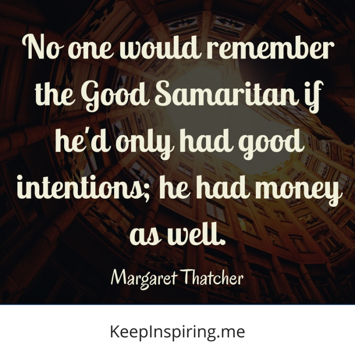 """""""No one would remember the Good Samaritan if he'd only had good intentions; he had money as well."""" -Margaret Thatcher"""